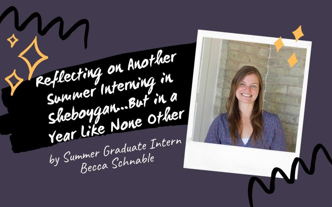 Reflecting on Another Summer Interning in Sheboygan…But in a Year Like None Other, by Summer Graduate Intern Becca Schnabel